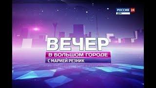 «Вечер в большом городе c Марией Резник» эфир от 25.05.18