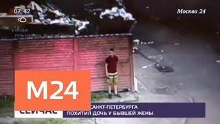 Житель Санкт-Петербурга похитил дочь у бывшей жены - Москва 24