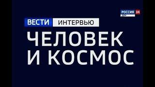 «ВЕСТИ. Интервью — Человек и космос» эфир от 12.04.18