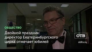 Двойной праздник: директор Екатеринбургского цирка отмечает юбилей