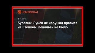 Последние новости | Булавин: Лунёв не нарушал правила на Стоцком, пенальти не было