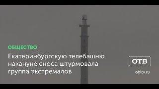 Екатеринбургскую телебашню накануне сноса штурмовала группа экстремалов