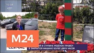 Ребенок задохнулся в машине, пока его мама устраивалась на работу - Москва 24