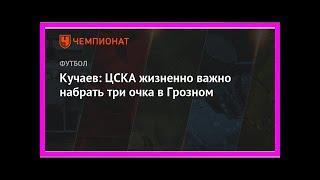 Последние новости | Кучаев: ЦСКА жизненно важно набрать три очка в Грозном