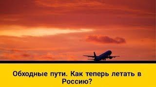 Обходные пути  .Как теперь летать в Россию ?
