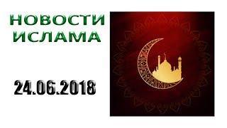 ✅ Новости, ислам, мусульмане IslamNEWS сегодня в России и мире - 24.06.2018