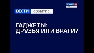 Специальный репортаж - Гаджеты: друзья или враги» 20.11.18