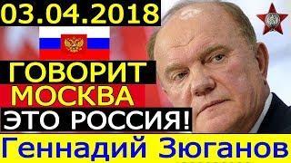 ГОВОРИТ МОСКВА!!! 03.04.2018 - РАЗГРОМНАЯ РЕЧЬ ЗЮГАНОВА по РОССИИ и ВЛАСТИ