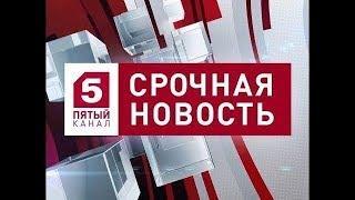 Новости сегодня на 5 канал 02.05.2018 последний выпуск 02.05.18