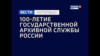 «Вести. Интервью —100- летие Государственной архивной службе России» эфир от 31.05.18