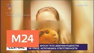 Москвич бросил тело девочки-подростка на улице, испугавшись ответственности - Москва 24
