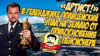 Из России с любовью. В Геленджике полицейский упал на землю от прикосновения пенсионера