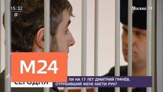 Сядет ли на 17 лет Грачев, отрубивший жене кисти рук - Москва 24