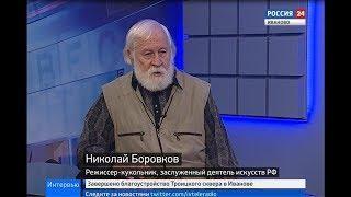 РОССИЯ 24 ИВАНОВО ВЕСТИ ИНТЕРВЬЮ  Н. БОРОВКОВ