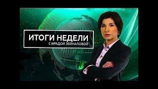 Итоги недели с Ирадой Зейналовой 01 04 2018 Последний выпуск 1 апреля 2018 года