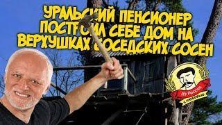 Из России с любовью. Уральский пенсионер построил себе дом на верхушках соседских сосен